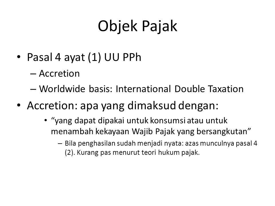 Objek Pajak Pasal 4 ayat (1) UU PPh – Accretion – Worldwide basis: International Double Taxation Accretion: apa yang dimaksud dengan: yang dapat dipakai untuk konsumsi atau untuk menambah kekayaan Wajib Pajak yang bersangkutan – Bila penghasilan sudah menjadi nyata: azas munculnya pasal 4 (2).