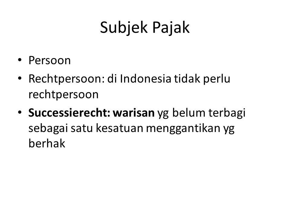Subjek Pajak Persoon Rechtpersoon: di Indonesia tidak perlu rechtpersoon Successierecht: warisan yg belum terbagi sebagai satu kesatuan menggantikan yg berhak