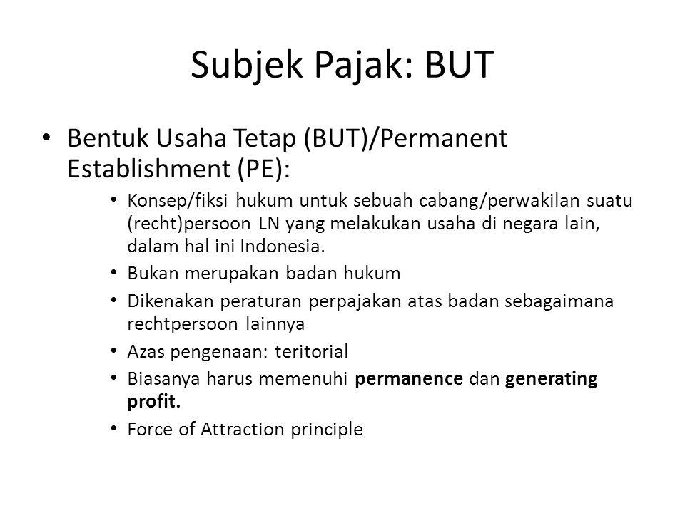 Subjek Pajak: BUT Bentuk Usaha Tetap (BUT)/Permanent Establishment (PE): Konsep/fiksi hukum untuk sebuah cabang/perwakilan suatu (recht)persoon LN yang melakukan usaha di negara lain, dalam hal ini Indonesia.