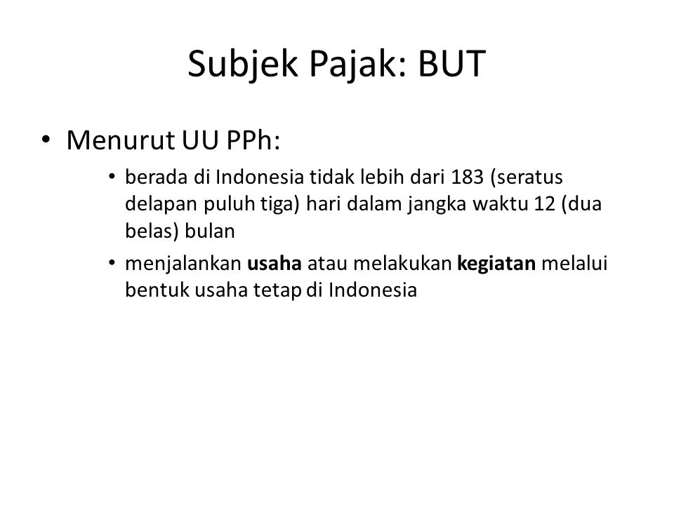 Subjek Pajak: BUT Menurut UU PPh: berada di Indonesia tidak lebih dari 183 (seratus delapan puluh tiga) hari dalam jangka waktu 12 (dua belas) bulan m