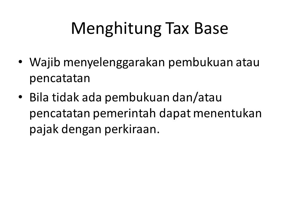 Menghitung Tax Base Wajib menyelenggarakan pembukuan atau pencatatan Bila tidak ada pembukuan dan/atau pencatatan pemerintah dapat menentukan pajak de