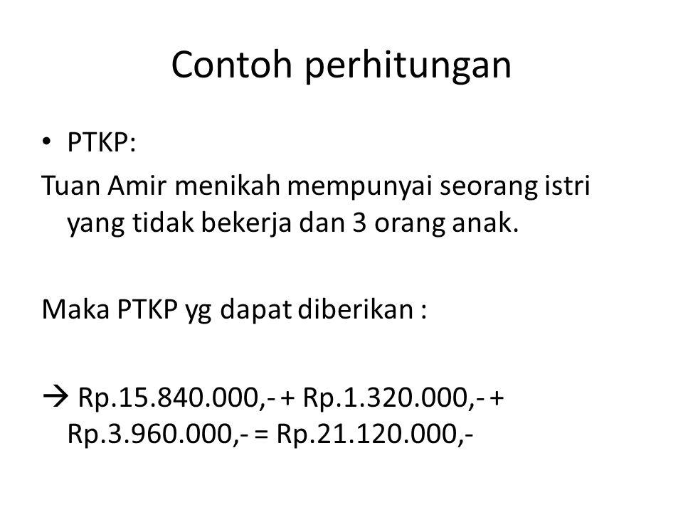 Contoh perhitungan PTKP: Tuan Amir menikah mempunyai seorang istri yang tidak bekerja dan 3 orang anak. Maka PTKP yg dapat diberikan :  Rp.15.840.000