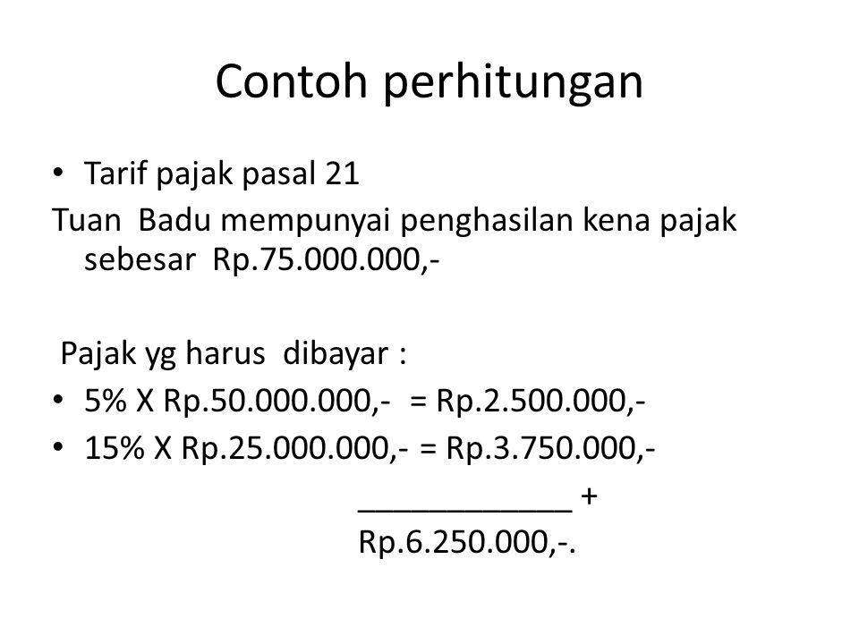 Contoh perhitungan Tarif pajak pasal 21 Tuan Badu mempunyai penghasilan kena pajak sebesar Rp.75.000.000,- Pajak yg harus dibayar : 5% X Rp.50.000.000