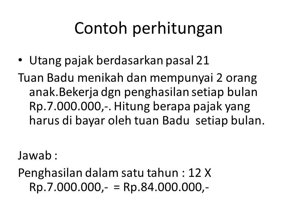 Contoh perhitungan Utang pajak berdasarkan pasal 21 Tuan Badu menikah dan mempunyai 2 orang anak.Bekerja dgn penghasilan setiap bulan Rp.7.000.000,-.