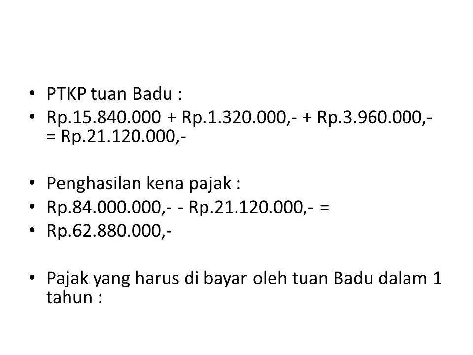 PTKP tuan Badu : Rp.15.840.000 + Rp.1.320.000,- + Rp.3.960.000,- = Rp.21.120.000,- Penghasilan kena pajak : Rp.84.000.000,- - Rp.21.120.000,- = Rp.62.880.000,- Pajak yang harus di bayar oleh tuan Badu dalam 1 tahun :