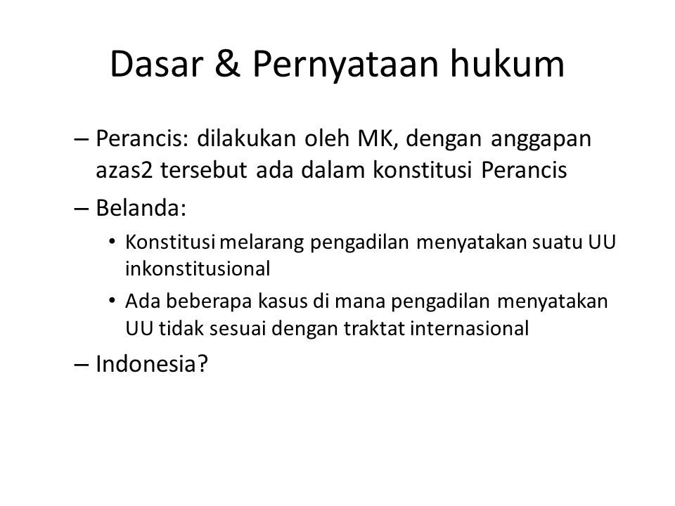 Dasar & Pernyataan hukum – Perancis: dilakukan oleh MK, dengan anggapan azas2 tersebut ada dalam konstitusi Perancis – Belanda: Konstitusi melarang pengadilan menyatakan suatu UU inkonstitusional Ada beberapa kasus di mana pengadilan menyatakan UU tidak sesuai dengan traktat internasional – Indonesia?
