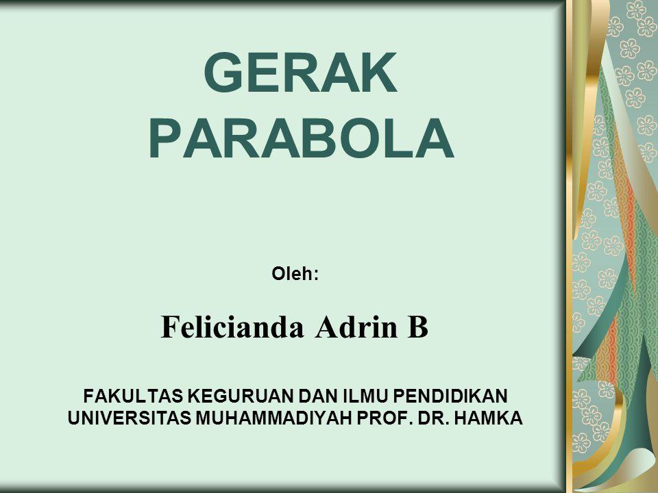 GERAK PARABOLA Oleh: Felicianda Adrin B FAKULTAS KEGURUAN DAN ILMU PENDIDIKAN UNIVERSITAS MUHAMMADIYAH PROF.