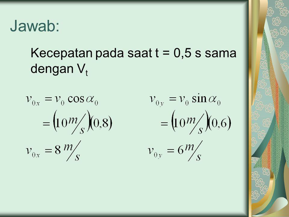 Jawab: Kecepatan pada saat t = 0,5 s sama dengan V t