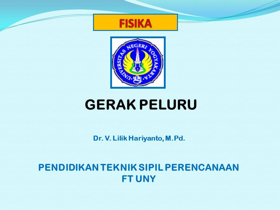 GERAK PELURU Dr. V. Lilik Hariyanto, M.Pd. PENDIDIKAN TEKNIK SIPIL PERENCANAAN FT UNY