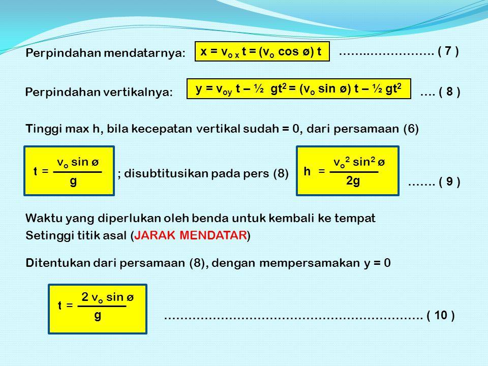 Perpindahan mendatarnya: x = v o x t = (v o cos ø) t Perpindahan vertikalnya: y = v oy t – ½ gt 2 = (v o sin ø) t – ½ gt 2 ……..……………. ( 7 ) …. ( 8 ) T