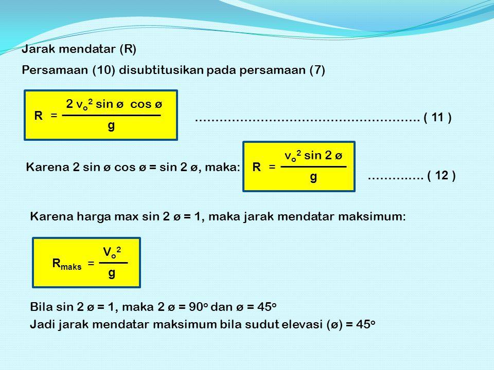 Jarak mendatar (R) Persamaan (10) disubtitusikan pada persamaan (7) R = 2 v o 2 sin ø cos ø g ………………………………………………. ( 11 ) Karena 2 sin ø cos ø = sin 2