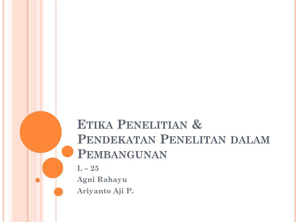 E TIKA P ENELITIAN & P ENDEKATAN P ENELITAN DALAM P EMBANGUNAN L – 25 Agni Rahayu Ariyanto Aji P.