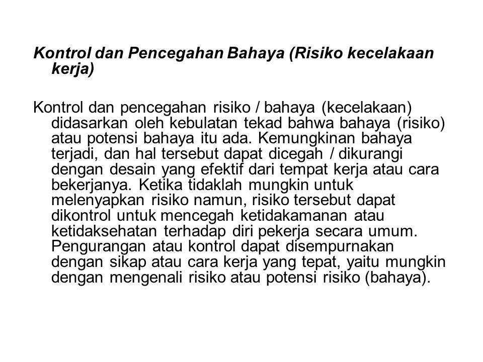 Kontrol dan Pencegahan Bahaya (Risiko kecelakaan kerja) Kontrol dan pencegahan risiko / bahaya (kecelakaan) didasarkan oleh kebulatan tekad bahwa baha