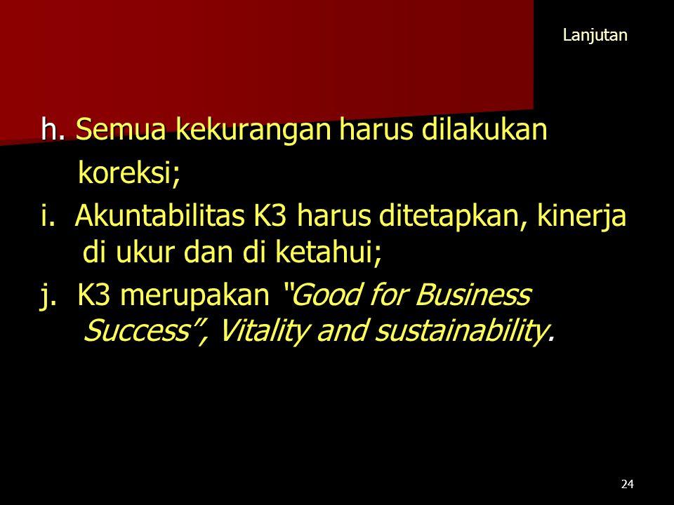 """h. Semua kekurangan harus dilakukan koreksi; koreksi; i. Akuntabilitas K3 harus ditetapkan, kinerja di ukur dan di ketahui; j. K3 merupakan """"Good for"""