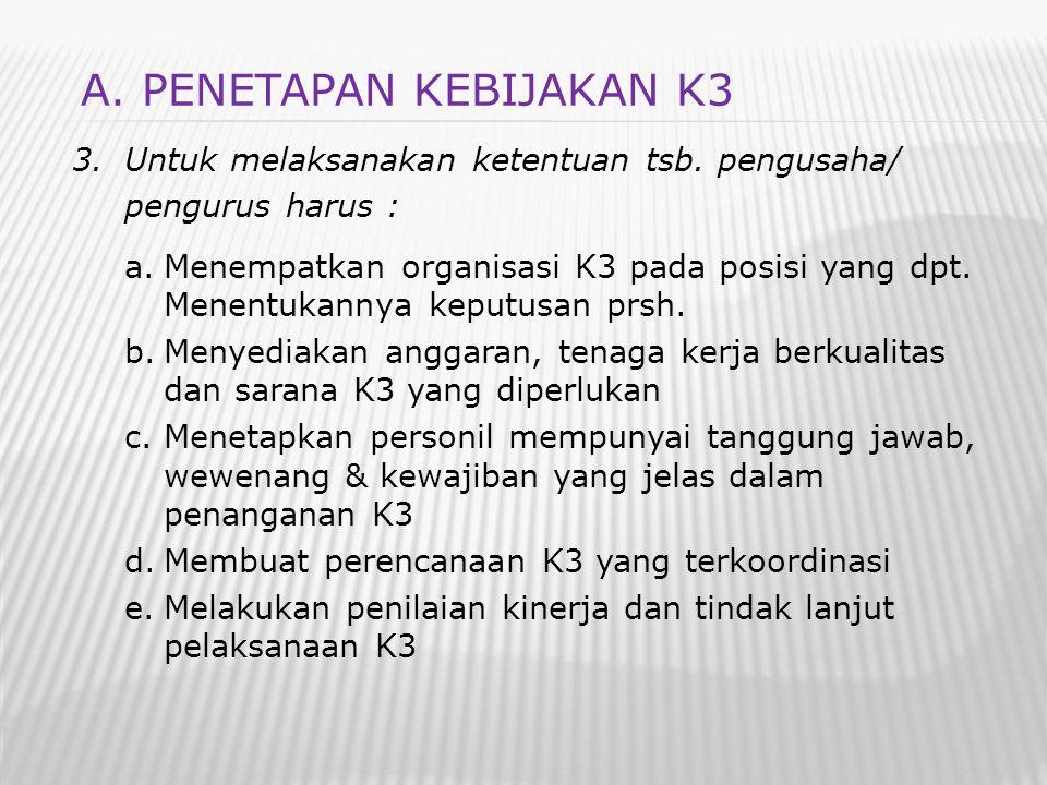 3.Untuk melaksanakan ketentuan tsb. pengusaha/ pengurus harus : a.Menempatkan organisasi K3 pada posisi yang dpt. Menentukannya keputusan prsh. b.Meny