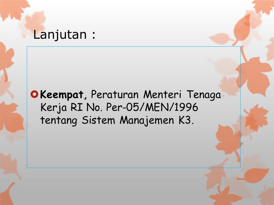 Lanjutan :  Keempat, Peraturan Menteri Tenaga Kerja RI No. Per-05/MEN/1996 tentang Sistem Manajemen K3.