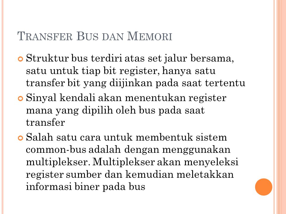 T RANSFER B US DAN M EMORI Struktur bus terdiri atas set jalur bersama, satu untuk tiap bit register, hanya satu transfer bit yang diijinkan pada saat tertentu Sinyal kendali akan menentukan register mana yang dipilih oleh bus pada saat transfer Salah satu cara untuk membentuk sistem common-bus adalah dengan menggunakan multiplekser.