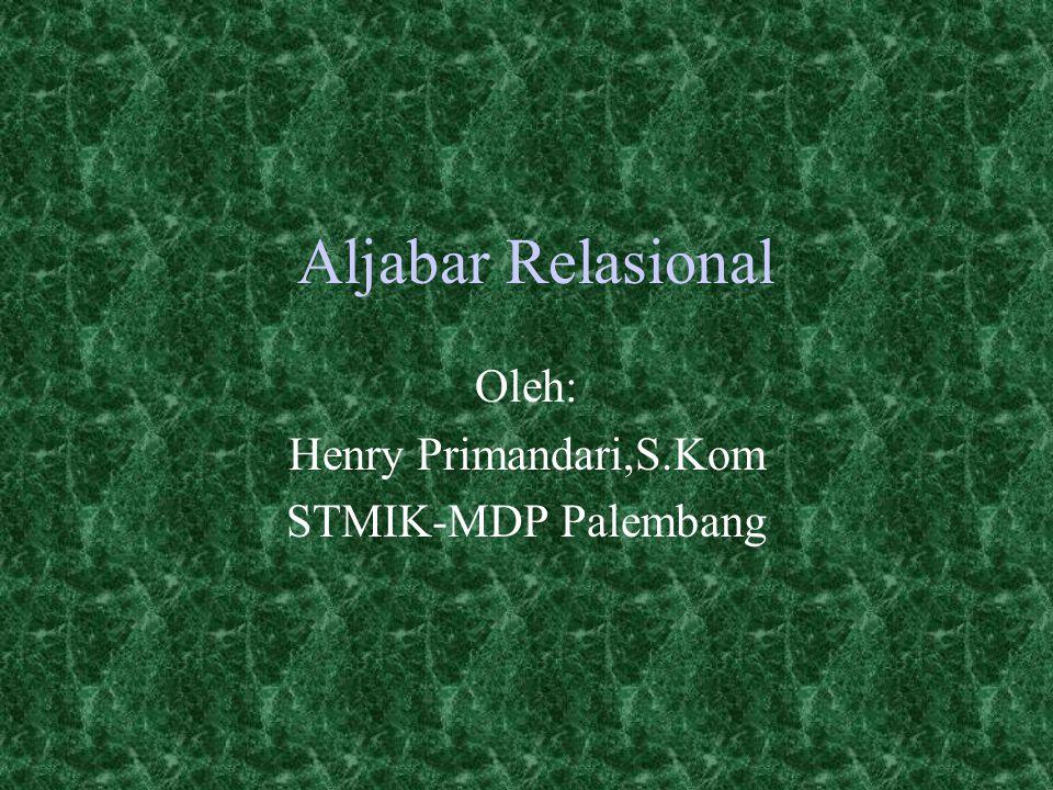 Aljabar Relasional Oleh: Henry Primandari,S.Kom STMIK-MDP Palembang