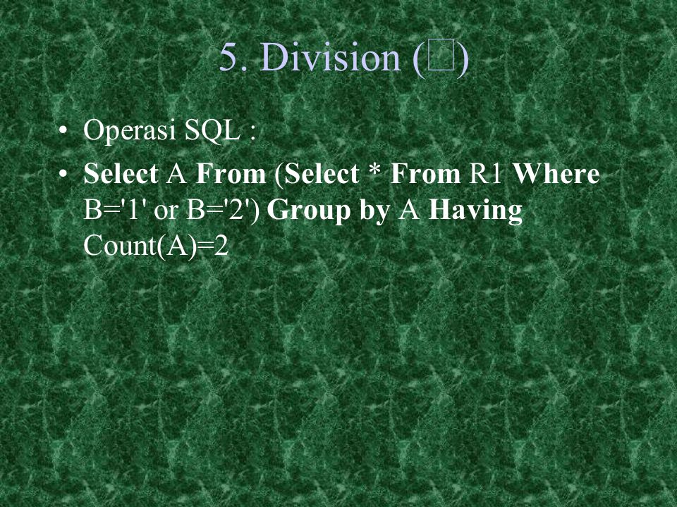 5. Division (  ) Operasi SQL : Select A From (Select * From R1 Where B='1' or B='2') Group by A Having Count(A)=2
