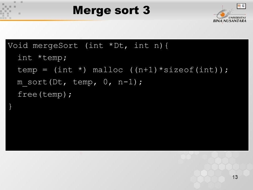 13 Void mergeSort (int *Dt, int n){ int *temp; temp = (int *) malloc ((n+1)*sizeof(int)); m_sort(Dt, temp, 0, n-1); free(temp); } Merge sort 3