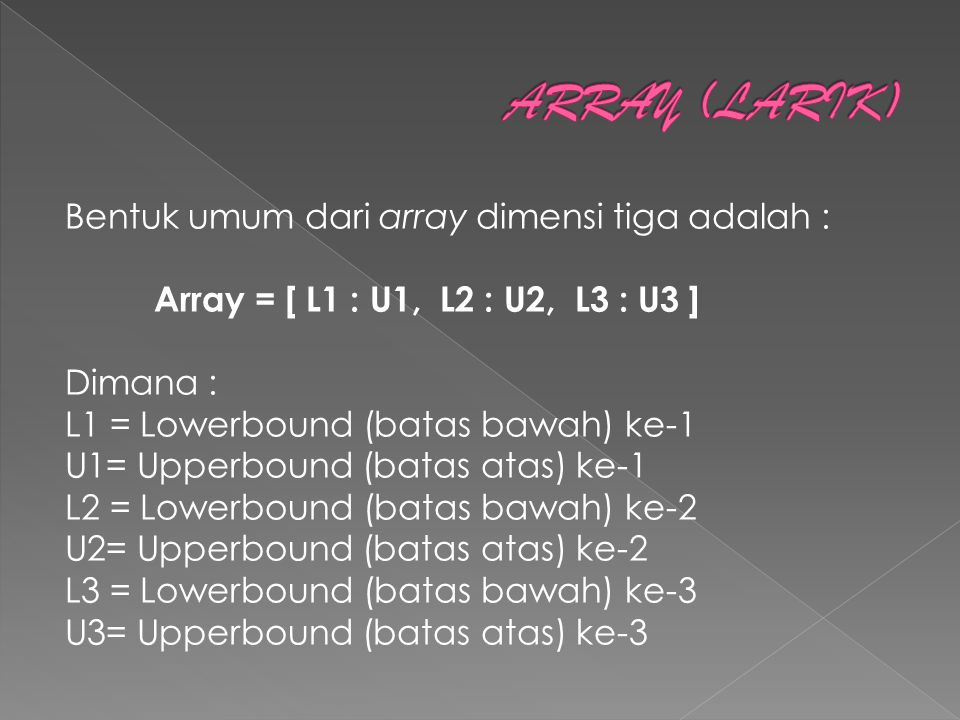 Bentuk umum dari array dimensi tiga adalah : Array = [ L1 : U1, L2 : U2, L3 : U3 ] Dimana : L1 = Lowerbound (batas bawah) ke-1 U1= Upperbound (batas atas) ke-1 L2 = Lowerbound (batas bawah) ke-2 U2= Upperbound (batas atas) ke-2 L3 = Lowerbound (batas bawah) ke-3 U3= Upperbound (batas atas) ke-3