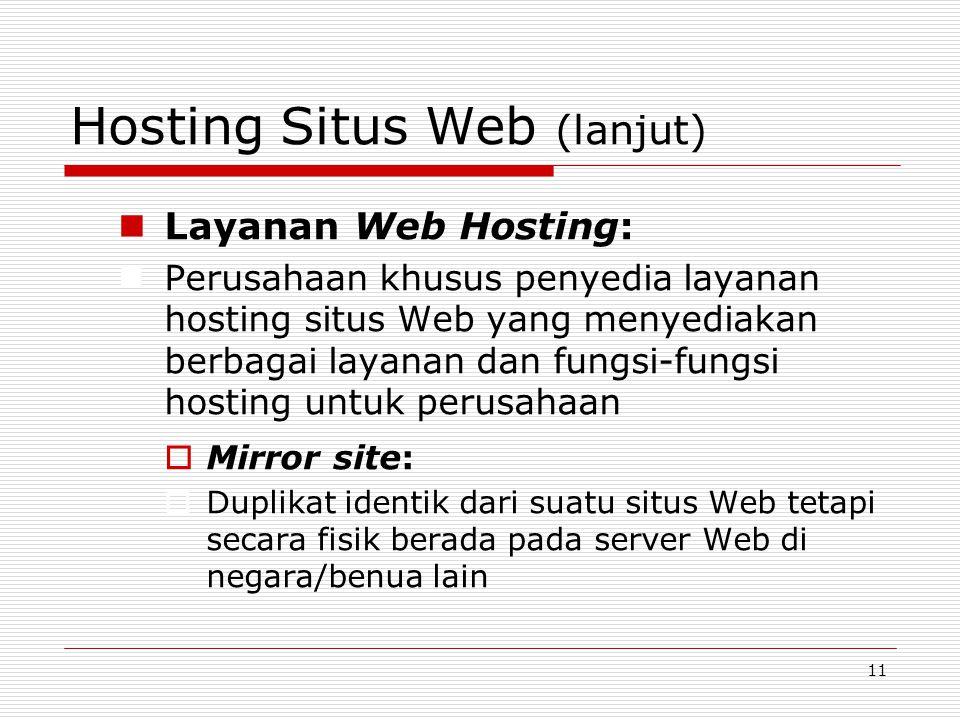 11 Hosting Situs Web (lanjut) Layanan Web Hosting: Perusahaan khusus penyedia layanan hosting situs Web yang menyediakan berbagai layanan dan fungsi-fungsi hosting untuk perusahaan  Mirror site:  Duplikat identik dari suatu situs Web tetapi secara fisik berada pada server Web di negara/benua lain