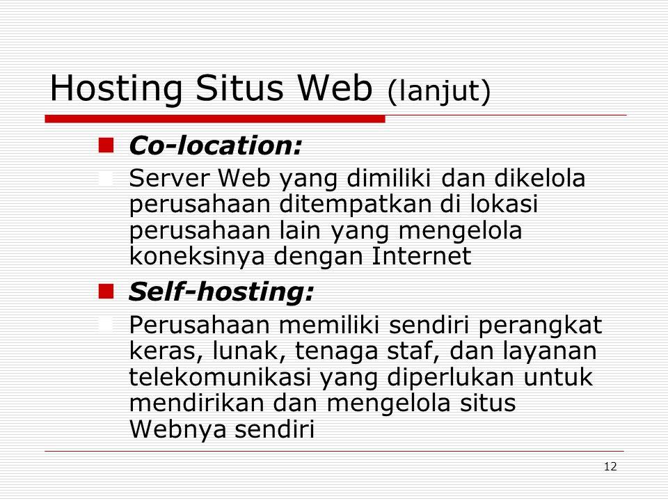12 Hosting Situs Web (lanjut) Co-location: Server Web yang dimiliki dan dikelola perusahaan ditempatkan di lokasi perusahaan lain yang mengelola koneksinya dengan Internet Self-hosting: Perusahaan memiliki sendiri perangkat keras, lunak, tenaga staf, dan layanan telekomunikasi yang diperlukan untuk mendirikan dan mengelola situs Webnya sendiri