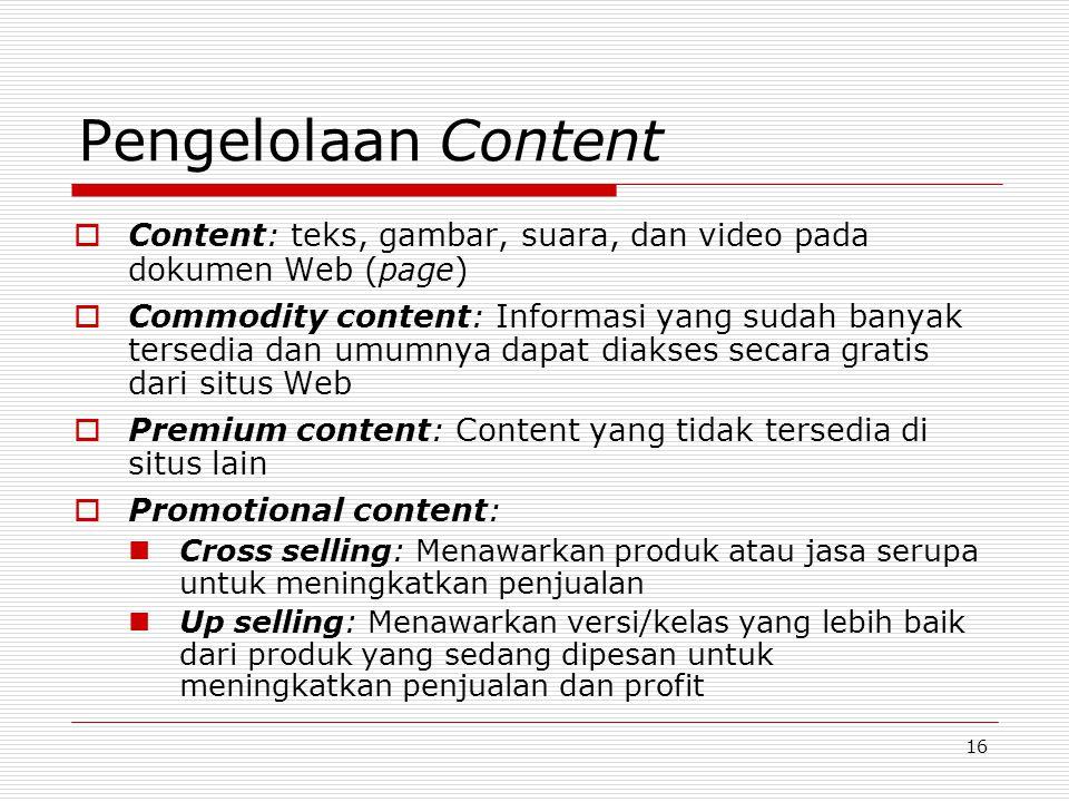 16 Pengelolaan Content  Content: teks, gambar, suara, dan video pada dokumen Web (page)  Commodity content: Informasi yang sudah banyak tersedia dan umumnya dapat diakses secara gratis dari situs Web  Premium content: Content yang tidak tersedia di situs lain  Promotional content: Cross selling: Menawarkan produk atau jasa serupa untuk meningkatkan penjualan Up selling: Menawarkan versi/kelas yang lebih baik dari produk yang sedang dipesan untuk meningkatkan penjualan dan profit