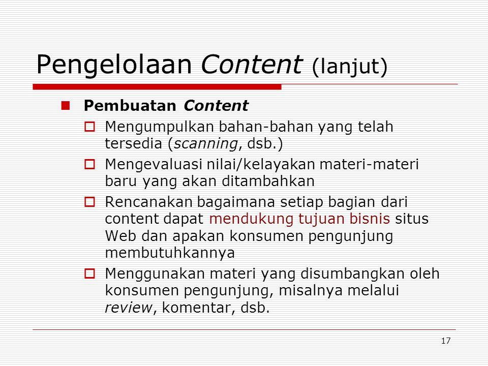 17 Pengelolaan Content (lanjut) Pembuatan Content  Mengumpulkan bahan-bahan yang telah tersedia (scanning, dsb.)  Mengevaluasi nilai/kelayakan materi-materi baru yang akan ditambahkan  Rencanakan bagaimana setiap bagian dari content dapat mendukung tujuan bisnis situs Web dan apakan konsumen pengunjung membutuhkannya  Menggunakan materi yang disumbangkan oleh konsumen pengunjung, misalnya melalui review, komentar, dsb.