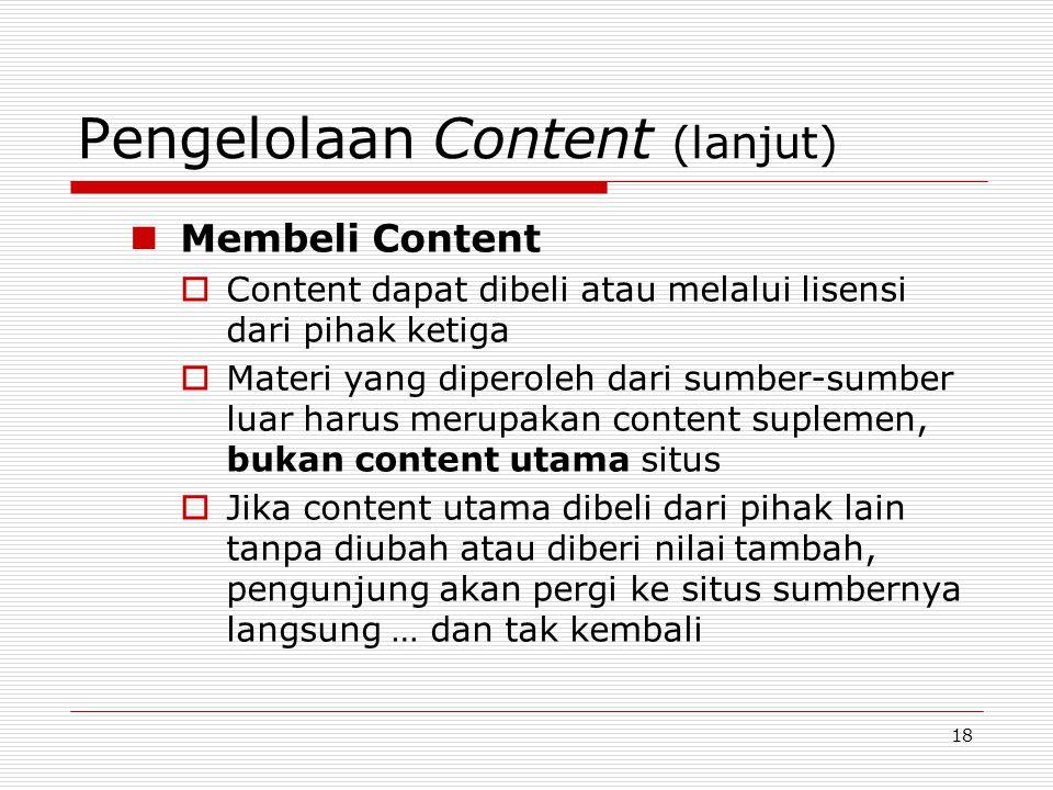 18 Pengelolaan Content (lanjut) Membeli Content  Content dapat dibeli atau melalui lisensi dari pihak ketiga  Materi yang diperoleh dari sumber-sumber luar harus merupakan content suplemen, bukan content utama situs  Jika content utama dibeli dari pihak lain tanpa diubah atau diberi nilai tambah, pengunjung akan pergi ke situs sumbernya langsung … dan tak kembali