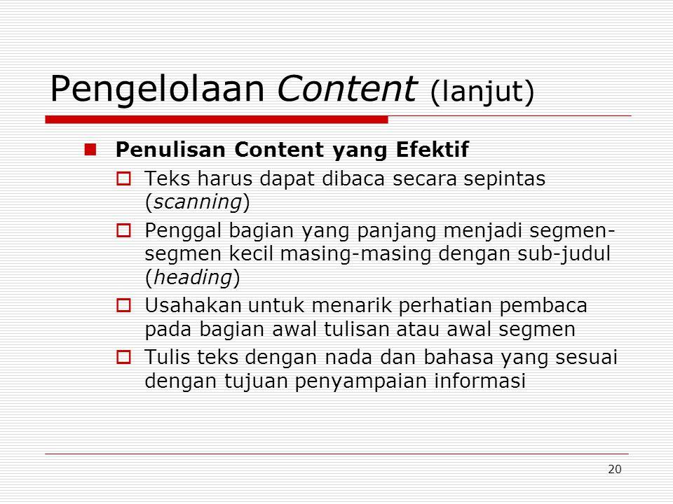 20 Pengelolaan Content (lanjut) Penulisan Content yang Efektif  Teks harus dapat dibaca secara sepintas (scanning)  Penggal bagian yang panjang menjadi segmen- segmen kecil masing-masing dengan sub-judul (heading)  Usahakan untuk menarik perhatian pembaca pada bagian awal tulisan atau awal segmen  Tulis teks dengan nada dan bahasa yang sesuai dengan tujuan penyampaian informasi
