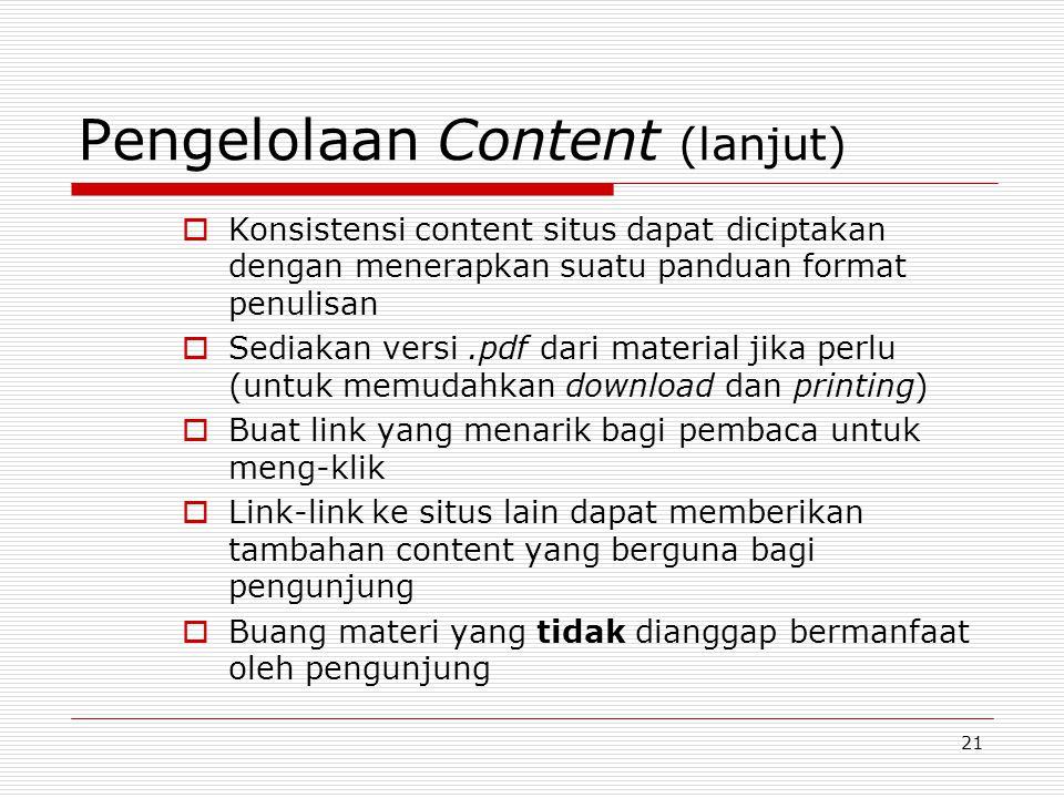 21 Pengelolaan Content (lanjut)  Konsistensi content situs dapat diciptakan dengan menerapkan suatu panduan format penulisan  Sediakan versi.pdf dari material jika perlu (untuk memudahkan download dan printing)  Buat link yang menarik bagi pembaca untuk meng-klik  Link-link ke situs lain dapat memberikan tambahan content yang berguna bagi pengunjung  Buang materi yang tidak dianggap bermanfaat oleh pengunjung