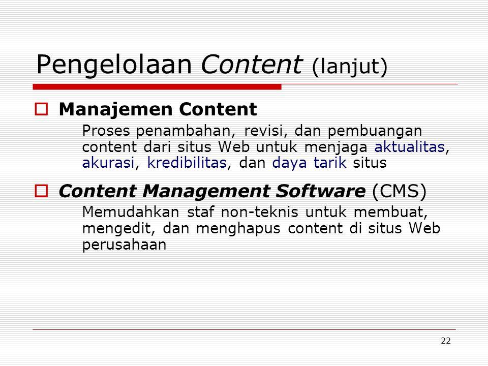 22 Pengelolaan Content (lanjut)  Manajemen Content Proses penambahan, revisi, dan pembuangan content dari situs Web untuk menjaga aktualitas, akurasi, kredibilitas, dan daya tarik situs  Content Management Software (CMS) Memudahkan staf non-teknis untuk membuat, mengedit, dan menghapus content di situs Web perusahaan