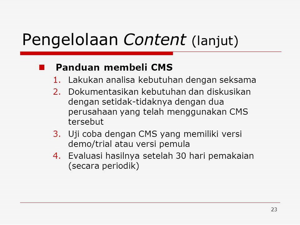 23 Pengelolaan Content (lanjut) Panduan membeli CMS 1.Lakukan analisa kebutuhan dengan seksama 2.Dokumentasikan kebutuhan dan diskusikan dengan setidak-tidaknya dengan dua perusahaan yang telah menggunakan CMS tersebut 3.Uji coba dengan CMS yang memiliki versi demo/trial atau versi pemula 4.Evaluasi hasilnya setelah 30 hari pemakaian (secara periodik)