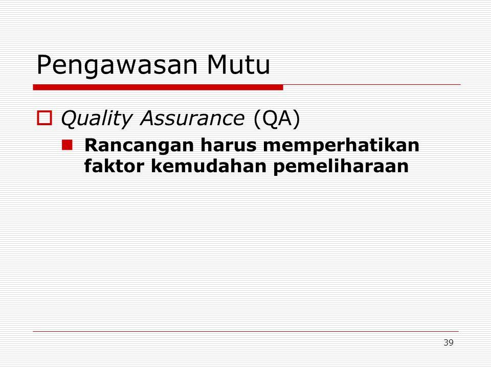39 Pengawasan Mutu  Quality Assurance (QA) Rancangan harus memperhatikan faktor kemudahan pemeliharaan