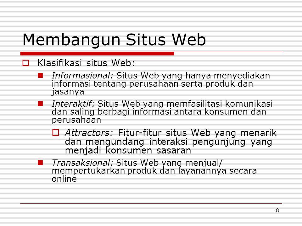 8 Membangun Situs Web  Klasifikasi situs Web: Informasional: Situs Web yang hanya menyediakan informasi tentang perusahaan serta produk dan jasanya Interaktif: Situs Web yang memfasilitasi komunikasi dan saling berbagi informasi antara konsumen dan perusahaan  Attractors: Fitur-fitur situs Web yang menarik dan mengundang interaksi pengunjung yang menjadi konsumen sasaran Transaksional: Situs Web yang menjual/ mempertukarkan produk dan layanannya secara online
