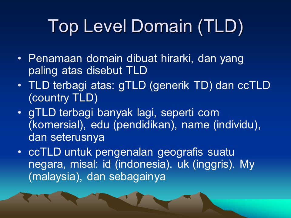 Top Level Domain (TLD) Penamaan domain dibuat hirarki, dan yang paling atas disebut TLD TLD terbagi atas: gTLD (generik TD) dan ccTLD (country TLD) gTLD terbagi banyak lagi, seperti com (komersial), edu (pendidikan), name (individu), dan seterusnya ccTLD untuk pengenalan geografis suatu negara, misal: id (indonesia).