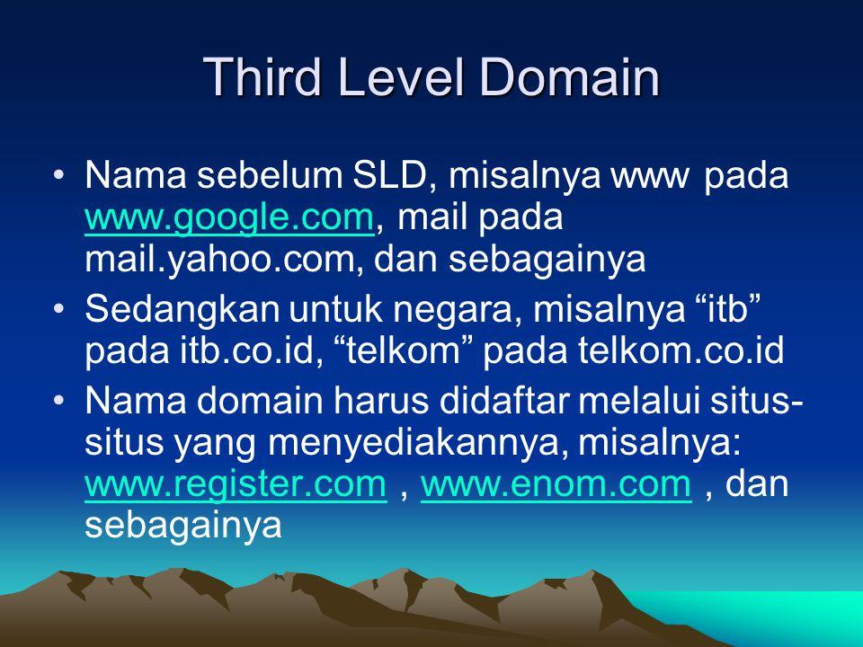 Third Level Domain Nama sebelum SLD, misalnya www pada www.google.com, mail pada mail.yahoo.com, dan sebagainya www.google.com Sedangkan untuk negara, misalnya itb pada itb.co.id, telkom pada telkom.co.id Nama domain harus didaftar melalui situs- situs yang menyediakannya, misalnya: www.register.com, www.enom.com, dan sebagainya www.register.comwww.enom.com