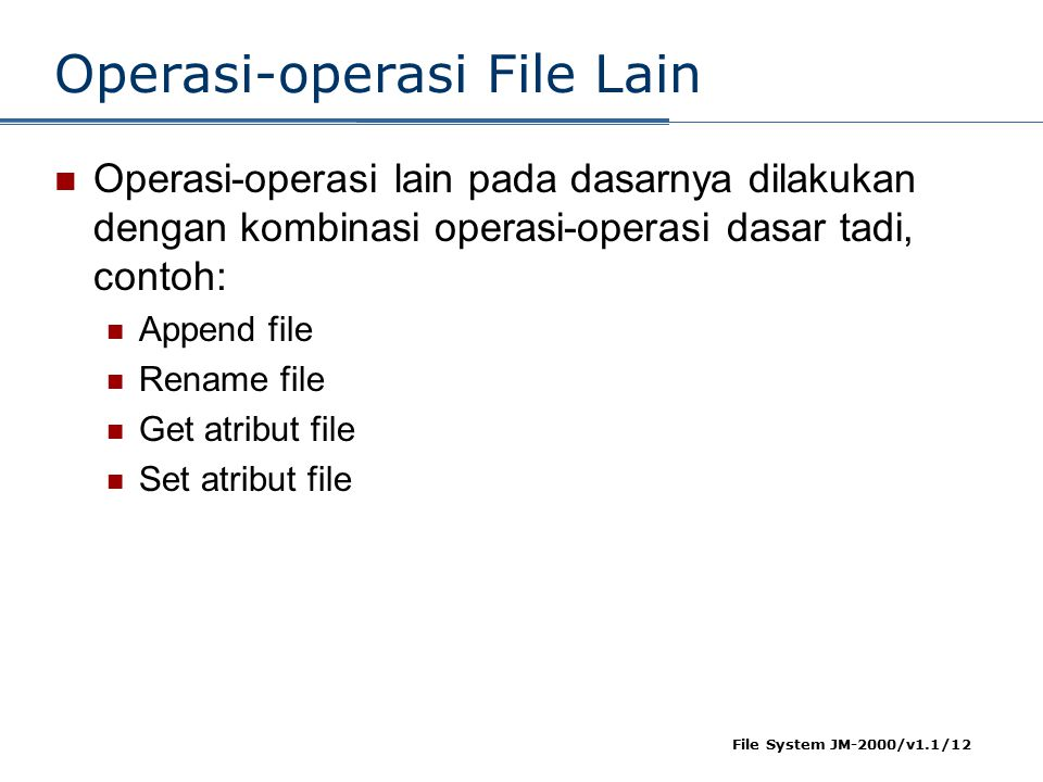 File System JM-2000/v1.1/12 Operasi-operasi File Lain Operasi-operasi lain pada dasarnya dilakukan dengan kombinasi operasi-operasi dasar tadi, contoh: Append file Rename file Get atribut file Set atribut file