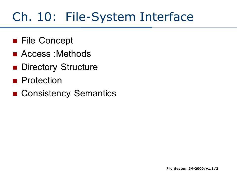 File System JM-2000/v1.1/2 Ch. 10: File-System Interface File Concept Access :Methods Directory Structure Protection Consistency Semantics