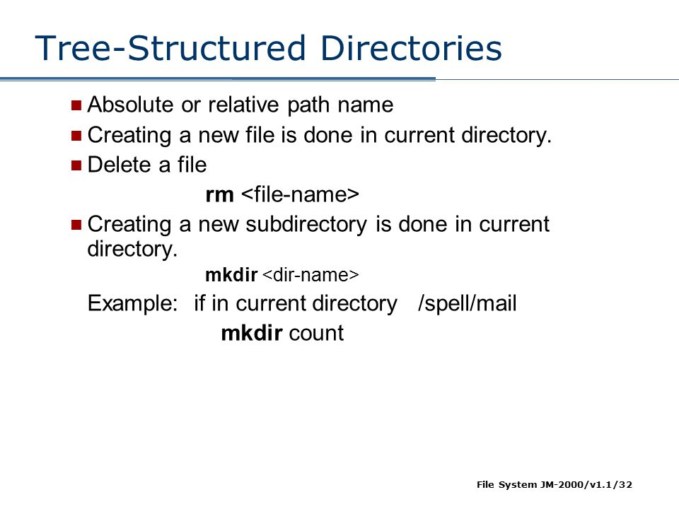 File System JM-2000/v1.1/32 Tree-Structured Directories Absolute or relative path name Creating a new file is done in current directory. Delete a file