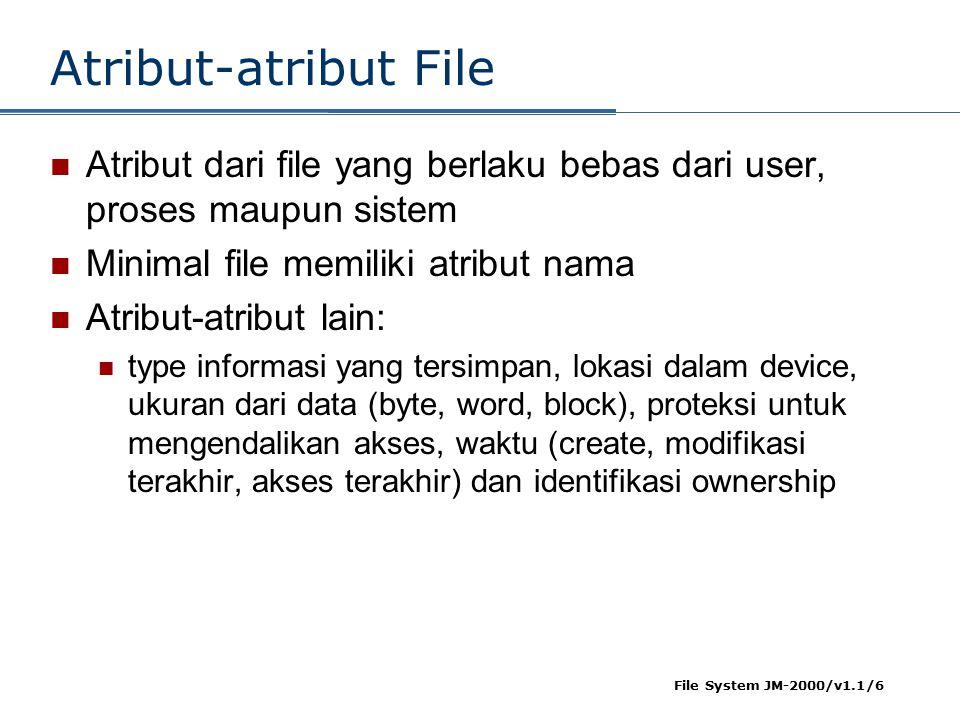 File System JM-2000/v1.1/6 Atribut-atribut File Atribut dari file yang berlaku bebas dari user, proses maupun sistem Minimal file memiliki atribut nama Atribut-atribut lain: type informasi yang tersimpan, lokasi dalam device, ukuran dari data (byte, word, block), proteksi untuk mengendalikan akses, waktu (create, modifikasi terakhir, akses terakhir) dan identifikasi ownership