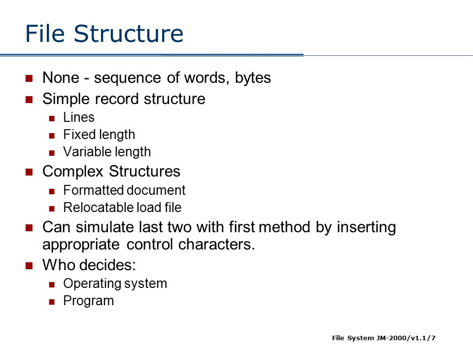File System JM-2000/v1.1/7 File Structure None - sequence of words, bytes Simple record structure Lines Fixed length Variable length Complex Structure