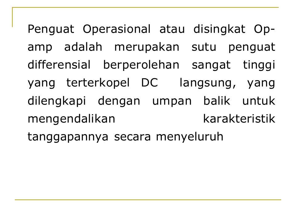 Penguat Operasional atau disingkat Op- amp adalah merupakan sutu penguat differensial berperolehan sangat tinggi yang terterkopel DC langsung, yang di