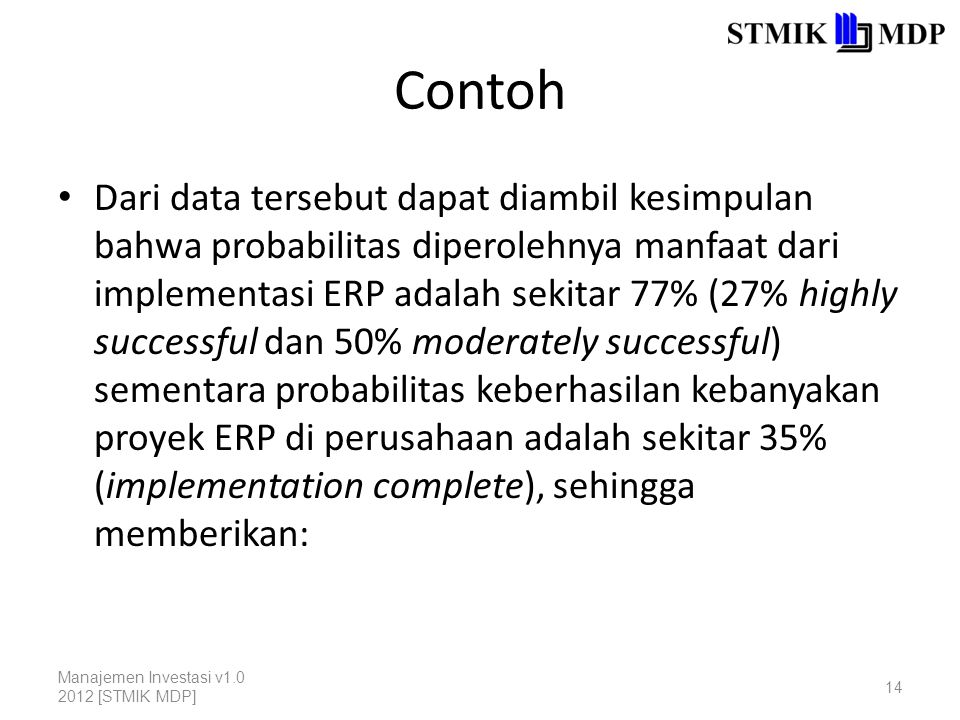 Contoh Dari data tersebut dapat diambil kesimpulan bahwa probabilitas diperolehnya manfaat dari implementasi ERP adalah sekitar 77% (27% highly successful dan 50% moderately successful) sementara probabilitas keberhasilan kebanyakan proyek ERP di perusahaan adalah sekitar 35% (implementation complete), sehingga memberikan: Manajemen Investasi v1.0 2012 [STMIK MDP] 14