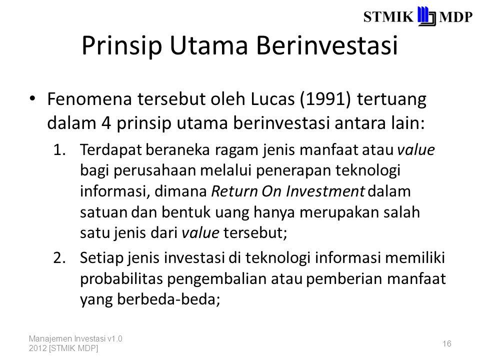 Prinsip Utama Berinvestasi Fenomena tersebut oleh Lucas (1991) tertuang dalam 4 prinsip utama berinvestasi antara lain: 1.Terdapat beraneka ragam jenis manfaat atau value bagi perusahaan melalui penerapan teknologi informasi, dimana Return On Investment dalam satuan dan bentuk uang hanya merupakan salah satu jenis dari value tersebut; 2.Setiap jenis investasi di teknologi informasi memiliki probabilitas pengembalian atau pemberian manfaat yang berbeda-beda; Manajemen Investasi v1.0 2012 [STMIK MDP] 16