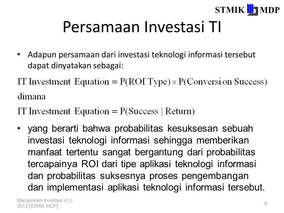 Persamaan Investasi TI Adapun persamaan dari investasi teknologi informasi tersebut dapat dinyatakan sebagai: Manajemen Investasi v1.0 2012 [STMIK MDP