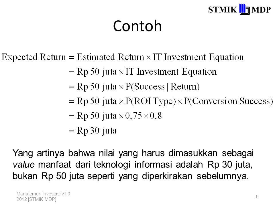 Contoh Manajemen Investasi v1.0 2012 [STMIK MDP] 9 Yang artinya bahwa nilai yang harus dimasukkan sebagai value manfaat dari teknologi informasi adalah Rp 30 juta, bukan Rp 50 juta seperti yang diperkirakan sebelumnya.