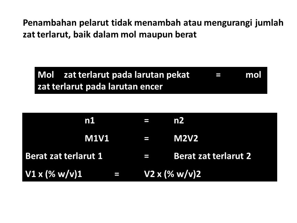 Penambahan pelarut tidak menambah atau mengurangi jumlah zat terlarut, baik dalam mol maupun berat Molol zat terlarut pada larutan pekat = mol zat terlarut pada larutan encer n1=n2 M1V1=M2V2 Berat zat terlarut 1=Berat zat terlarut 2 V1 x (% w/v)1=V2 x (% w/v)2