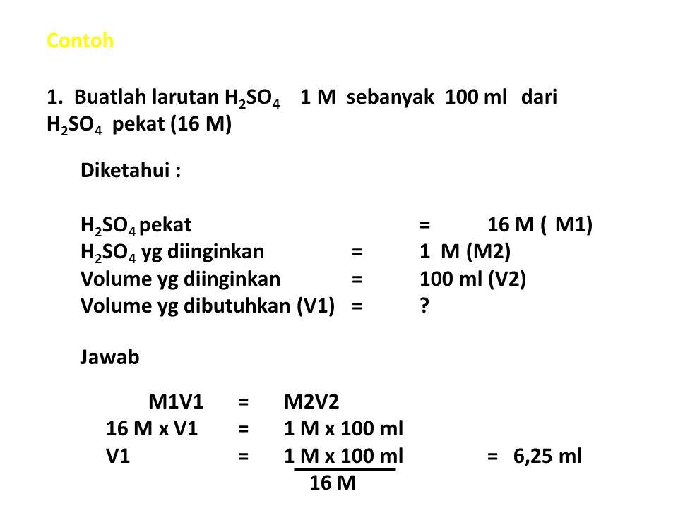 Contoh 1. Buatlah larutan H 2 SO 4 1 M sebanyak 100 ml dari H 2 SO 4 pekat (16 M) Diketahui : H 2 SO 4 pekat=16 M (M1) H 2 SO 4 yg diinginkan=1 M (M2)